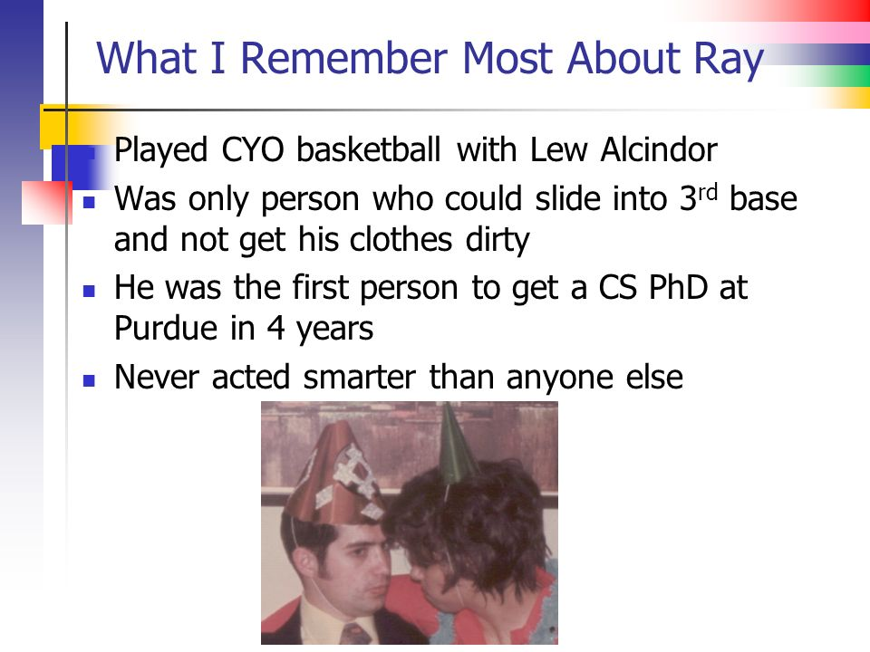 What I Remember Most About Ray Played CYO basketball with Lew Alcindor Was only person who could slide into 3 rd base and not get his clothes dirty He