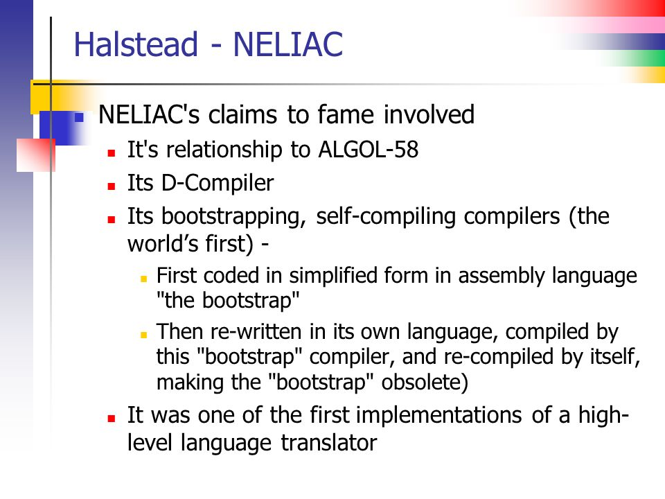 Halstead - NELIAC NELIAC s claims to fame involved It s relationship to ALGOL-58 Its D-Compiler Its bootstrapping, self-compiling compilers (the worlds first) - First coded in simplified form in assembly language the bootstrap Then re-written in its own language, compiled by this bootstrap compiler, and re-compiled by itself, making the bootstrap obsolete) It was one of the first implementations of a high- level language translator