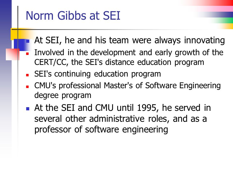 Norm Gibbs at SEI At SEI, he and his team were always innovating Involved in the development and early growth of the CERT/CC, the SEI s distance education program SEI s continuing education program CMU s professional Master s of Software Engineering degree program At the SEI and CMU until 1995, he served in several other administrative roles, and as a professor of software engineering
