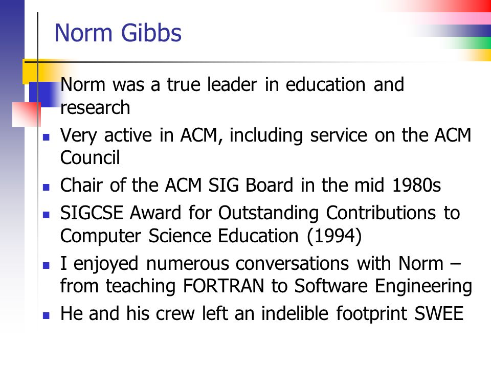 Norm Gibbs Norm was a true leader in education and research Very active in ACM, including service on the ACM Council Chair of the ACM SIG Board in the mid 1980s SIGCSE Award for Outstanding Contributions to Computer Science Education (1994) I enjoyed numerous conversations with Norm – from teaching FORTRAN to Software Engineering He and his crew left an indelible footprint SWEE