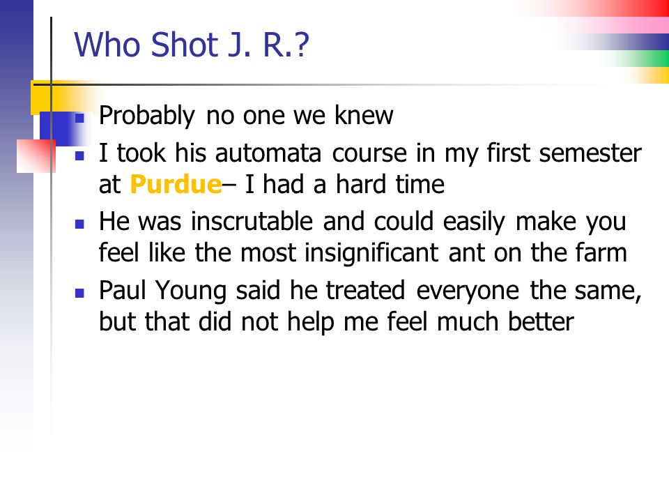 Who Shot J. R.? Probably no one we knew I took his automata course in my first semester at Purdue– I had a hard time He was inscrutable and could easi