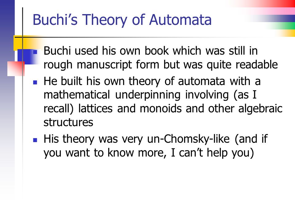 Buchis Theory of Automata Buchi used his own book which was still in rough manuscript form but was quite readable He built his own theory of automata with a mathematical underpinning involving (as I recall) lattices and monoids and other algebraic structures His theory was very un-Chomsky-like (and if you want to know more, I cant help you)