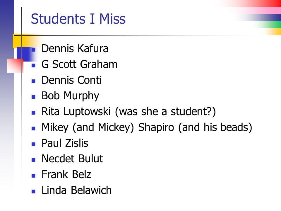 Students I Miss Dennis Kafura G Scott Graham Dennis Conti Bob Murphy Rita Luptowski (was she a student?) Mikey (and Mickey) Shapiro (and his beads) Pa