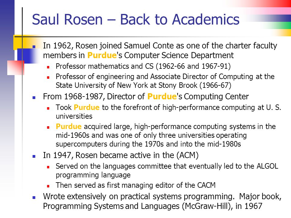 Saul Rosen – Back to Academics In 1962, Rosen joined Samuel Conte as one of the charter faculty members in Purdue s Computer Science Department Professor mathematics and CS (1962-66 and 1967-91) Professor of engineering and Associate Director of Computing at the State University of New York at Stony Brook (1966-67) From 1968-1987, Director of Purdue s Computing Center Took Purdue to the forefront of high-performance computing at U.