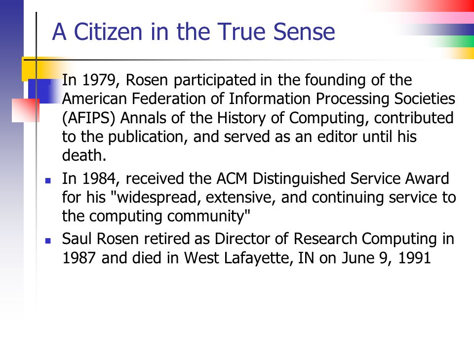 A Citizen in the True Sense In 1979, Rosen participated in the founding of the American Federation of Information Processing Societies (AFIPS) Annals of the History of Computing, contributed to the publication, and served as an editor until his death.