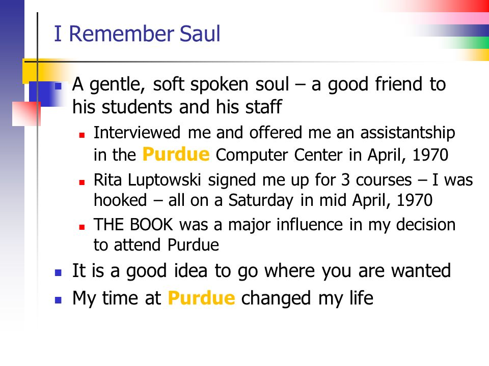 I Remember Saul A gentle, soft spoken soul – a good friend to his students and his staff Interviewed me and offered me an assistantship in the Purdue Computer Center in April, 1970 Rita Luptowski signed me up for 3 courses – I was hooked – all on a Saturday in mid April, 1970 THE BOOK was a major influence in my decision to attend Purdue It is a good idea to go where you are wanted My time at Purdue changed my life