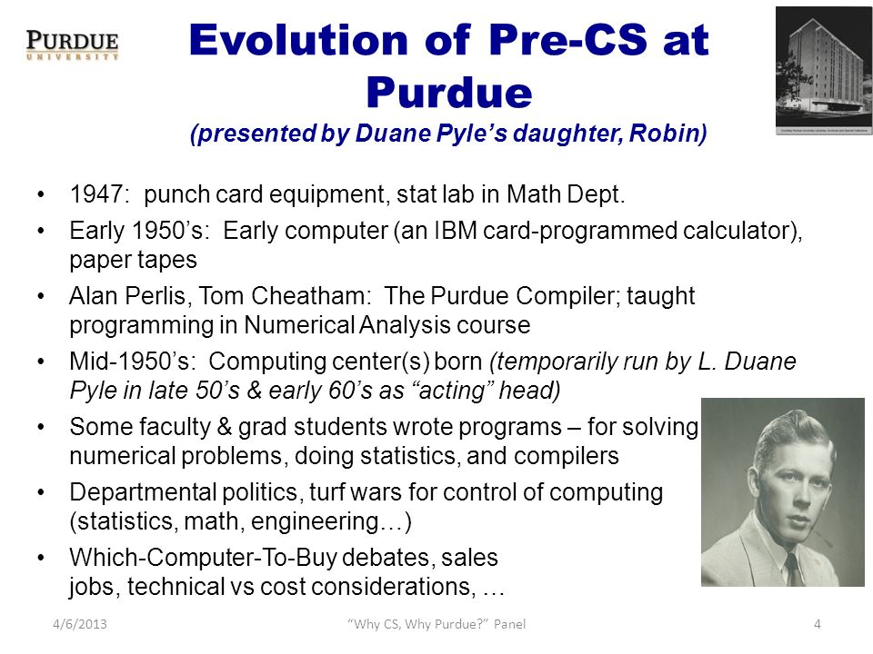 Evolution of Pre-CS at Purdue (presented by Duane Pyles daughter, Robin) 1947: punch card equipment, stat lab in Math Dept.