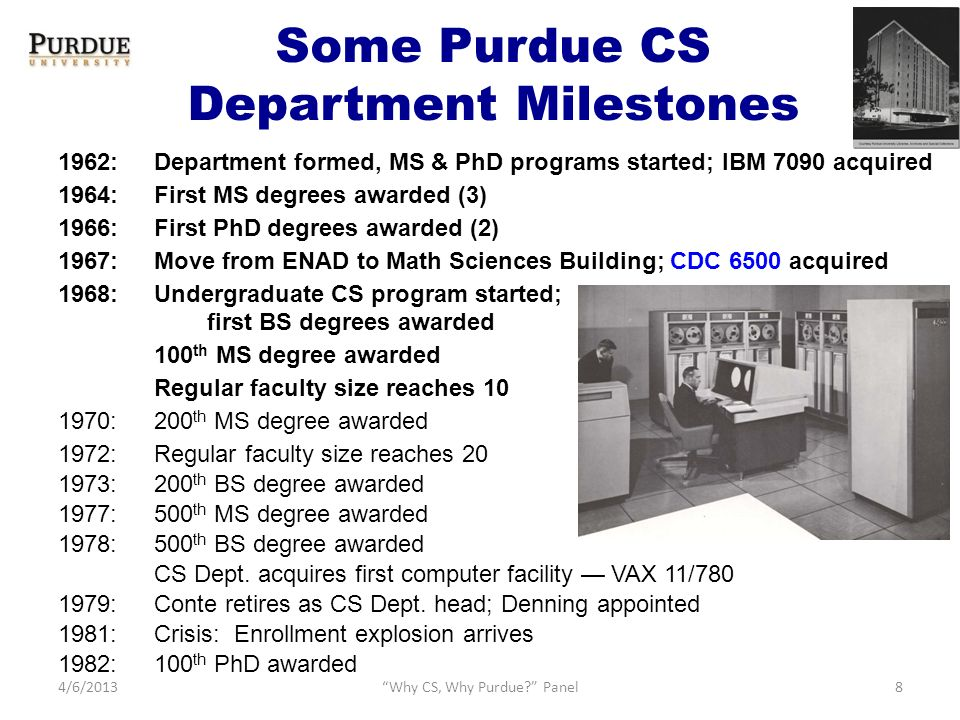 Some Purdue CS Department Milestones 1962:Department formed, MS & PhD programs started; IBM 7090 acquired 1964:First MS degrees awarded (3) 1966:First PhD degrees awarded (2) 1967: Move from ENAD to Math Sciences Building; CDC 6500 acquired 1968:Undergraduate CS program started; first BS degrees awarded 100 th MS degree awarded Regular faculty size reaches 10 1970:200 th MS degree awarded 1972:Regular faculty size reaches 20 1973:200 th BS degree awarded 1977:500 th MS degree awarded 1978:500 th BS degree awarded CS Dept.