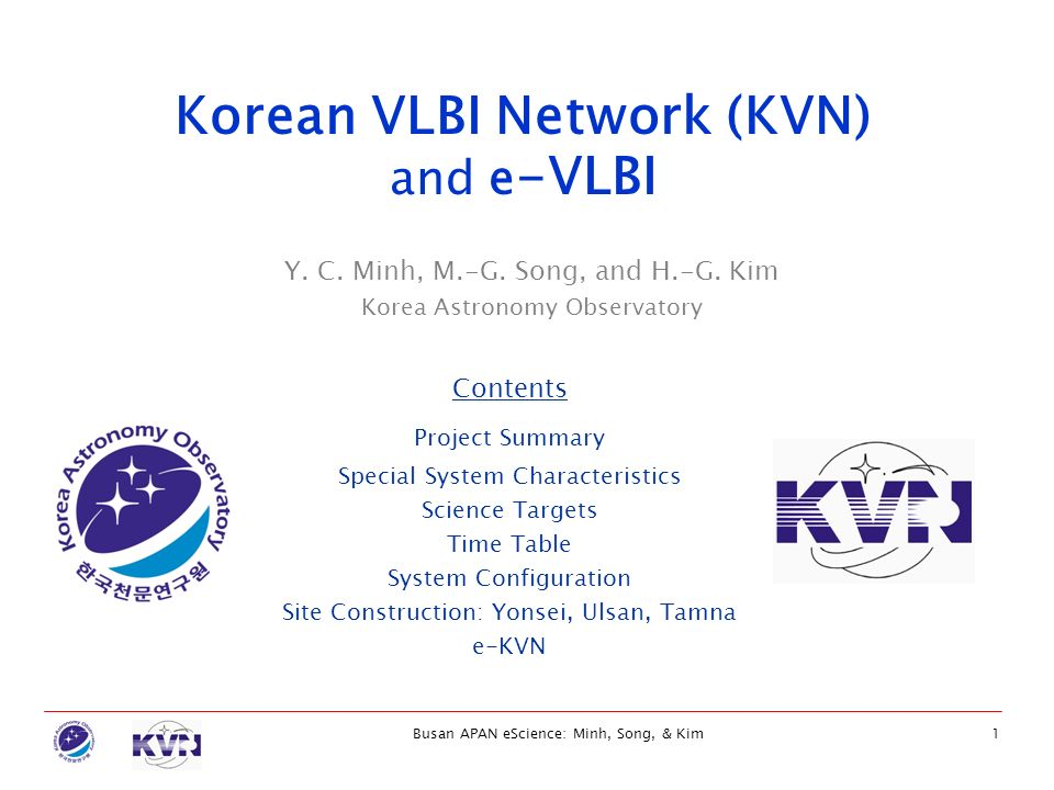 Busan APAN eScience: Minh, Song, & Kim1 Y. C. Minh, M.-G. Song, and H.-G. Kim Korea Astronomy Observatory Korean VLBI Network (KVN) and e -VLBI Conten