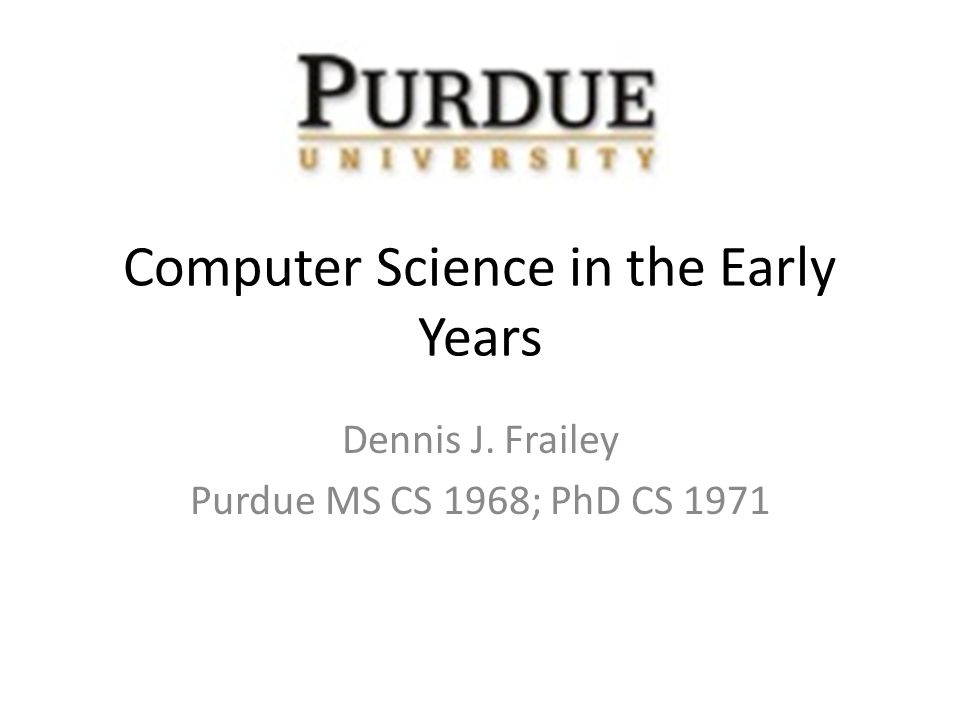 Computer Science in the Early Years Dennis J. Frailey Purdue MS CS 1968; PhD CS 1971