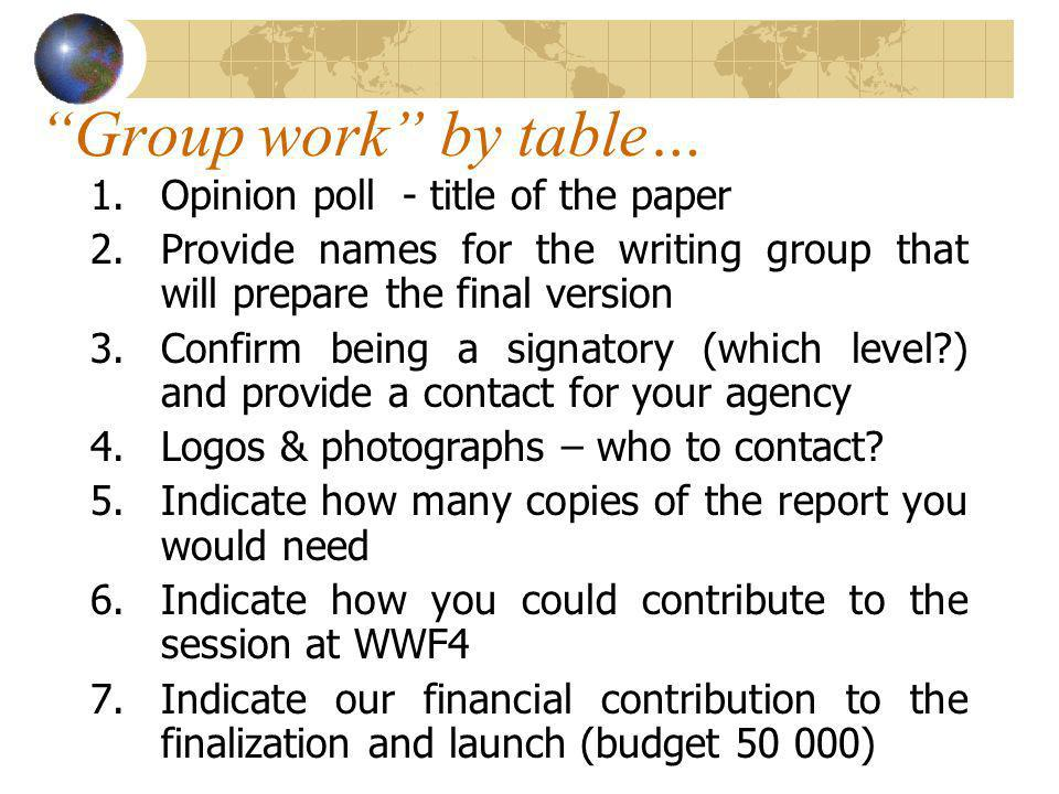 Group work by table… 1.Opinion poll - title of the paper 2.Provide names for the writing group that will prepare the final version 3.Confirm being a signatory (which level ) and provide a contact for your agency 4.Logos & photographs – who to contact.