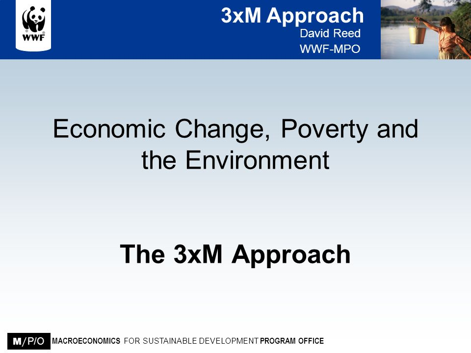 3xM Approach David Reed WWF-MPO MACROECONOMICS FOR SUSTAINABLE DEVELOPMENT PROGRAM OFFICE M / P/O Required Project Outputs A replicable analytical approach A replicable intervention approach Five demonstration projects in diverse countries