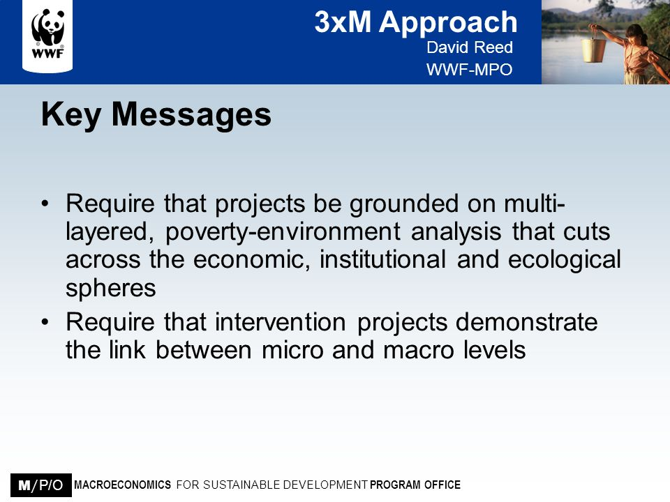 3xM Approach David Reed WWF-MPO MACROECONOMICS FOR SUSTAINABLE DEVELOPMENT PROGRAM OFFICE M / P/O Key Messages Require that projects be grounded on mu