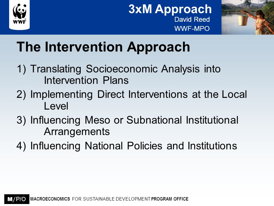 3xM Approach David Reed WWF-MPO MACROECONOMICS FOR SUSTAINABLE DEVELOPMENT PROGRAM OFFICE M / P/O The 3xM Approach Effective intervention strategies require rigorous economic, ecological and institutional analysis that cuts across the micro, meso and macro levels of a given society Removing obstacles at the local level that prevent the poor from competing economically, improving management of their natural resources and participating in political processes is the starting point of changing poverty- environment dynamics