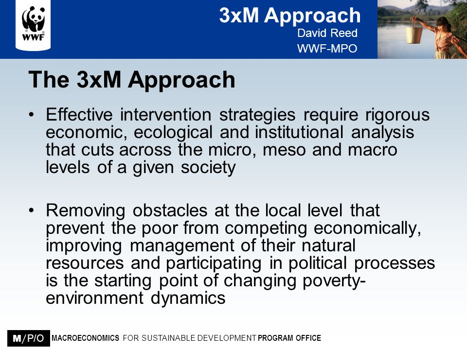 3xM Approach David Reed WWF-MPO MACROECONOMICS FOR SUSTAINABLE DEVELOPMENT PROGRAM OFFICE M / P/O The 3xM Approach Contd Changing policies and institutional arrangements at sub-national (meso) and national (macro) levels is required to establish a coherent policy and institutional context in which local initiatives can thrive Building alliances between rural communities and a wide range of advocates, experts and supporting institutes in urban areas is needed to effect the policy and institutional changes required across the three levels