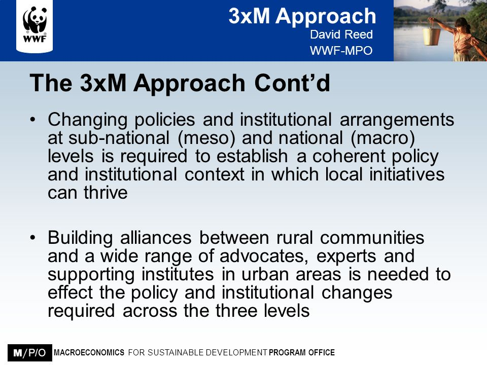 3xM Approach David Reed WWF-MPO MACROECONOMICS FOR SUSTAINABLE DEVELOPMENT PROGRAM OFFICE M / P/O The 3xM Approach Contd Changing policies and institu