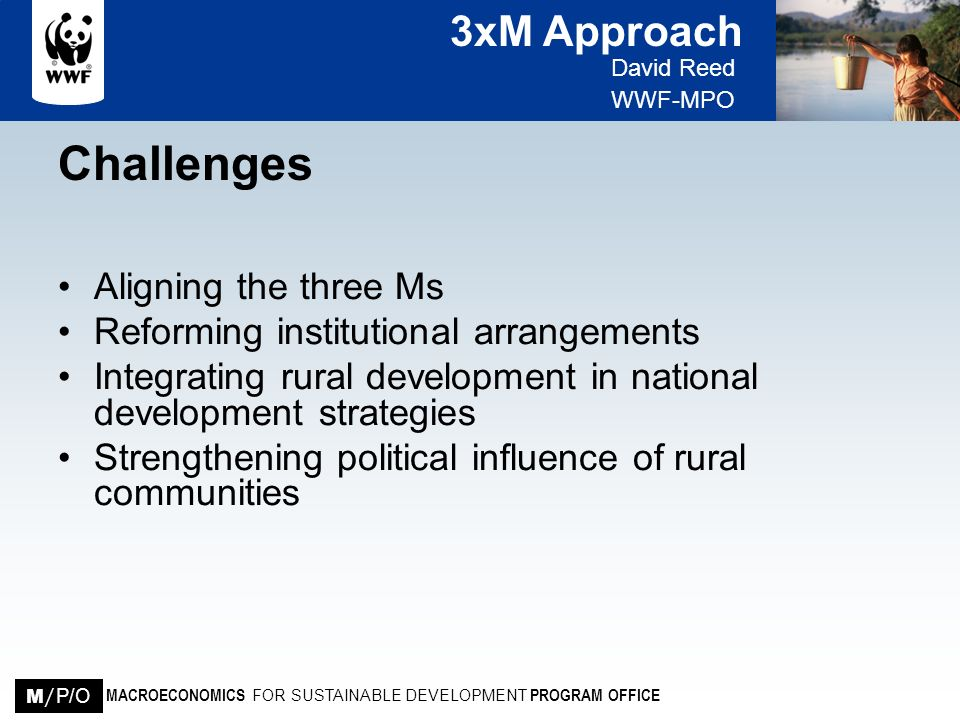 3xM Approach David Reed WWF-MPO MACROECONOMICS FOR SUSTAINABLE DEVELOPMENT PROGRAM OFFICE M / P/O Challenges Aligning the three Ms Reforming instituti