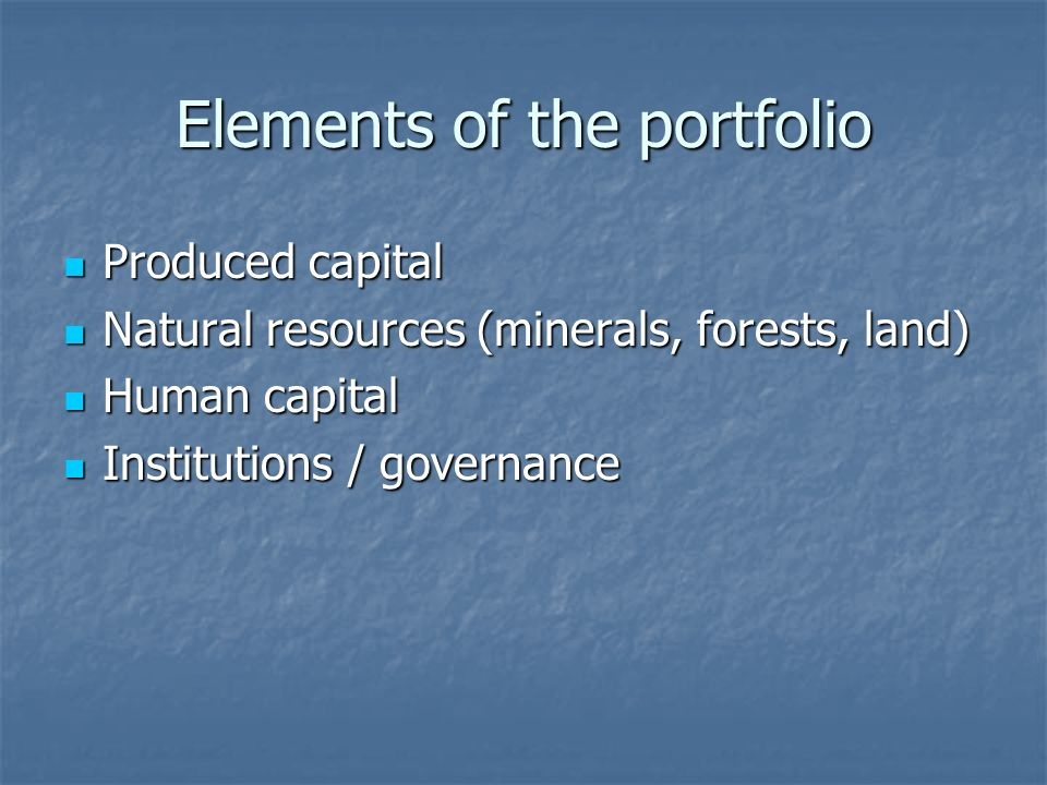 Elements of the portfolio Produced capital Produced capital Natural resources (minerals, forests, land) Natural resources (minerals, forests, land) Human capital Human capital Institutions / governance Institutions / governance