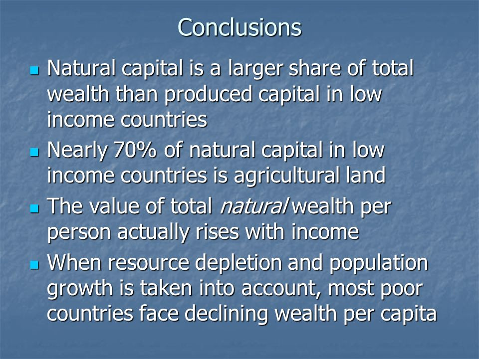 Conclusions Natural capital is a larger share of total wealth than produced capital in low income countries Natural capital is a larger share of total wealth than produced capital in low income countries Nearly 70% of natural capital in low income countries is agricultural land Nearly 70% of natural capital in low income countries is agricultural land The value of total natural wealth per person actually rises with income The value of total natural wealth per person actually rises with income When resource depletion and population growth is taken into account, most poor countries face declining wealth per capita When resource depletion and population growth is taken into account, most poor countries face declining wealth per capita