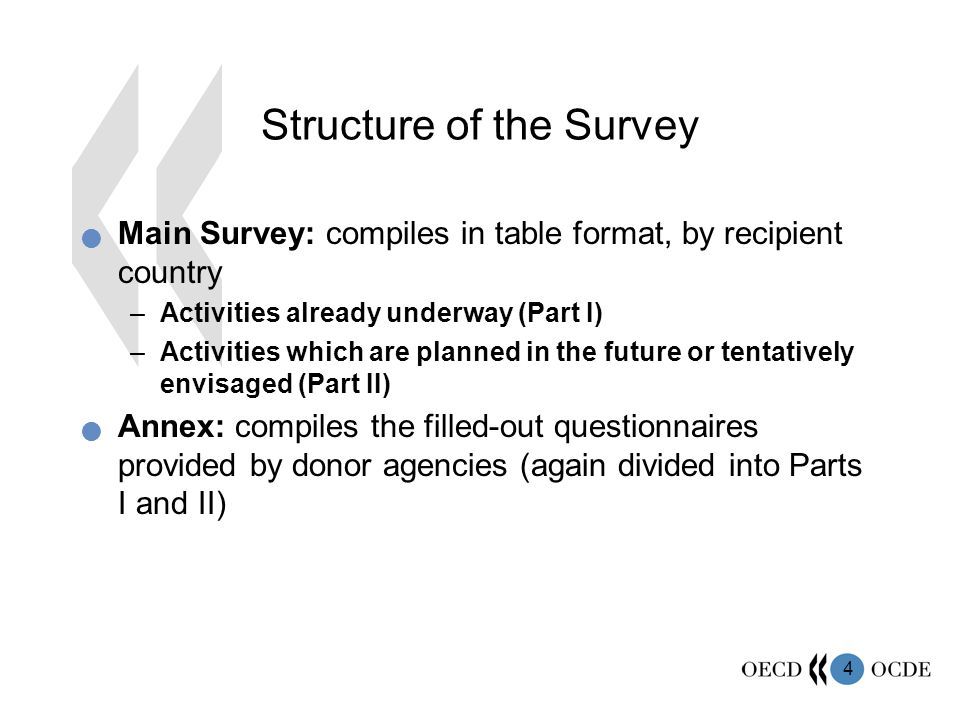 4 Structure of the Survey Main Survey: compiles in table format, by recipient country –Activities already underway (Part I) –Activities which are planned in the future or tentatively envisaged (Part II) Annex: compiles the filled-out questionnaires provided by donor agencies (again divided into Parts I and II)