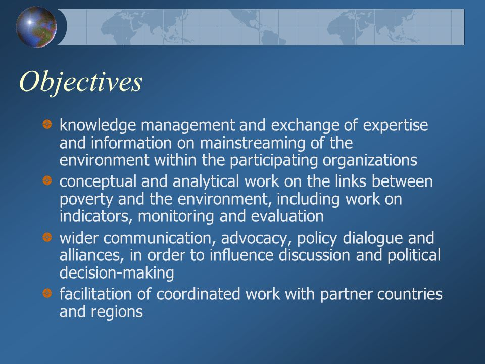 Objectives knowledge management and exchange of expertise and information on mainstreaming of the environment within the participating organizations conceptual and analytical work on the links between poverty and the environment, including work on indicators, monitoring and evaluation wider communication, advocacy, policy dialogue and alliances, in order to influence discussion and political decision-making facilitation of coordinated work with partner countries and regions