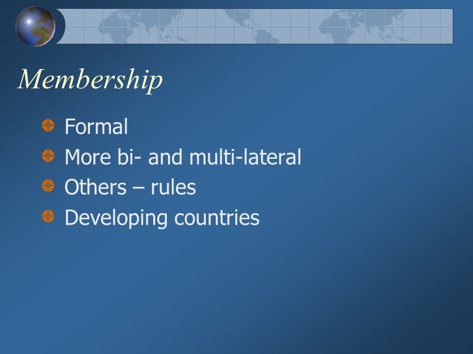 Membership Formal More bi- and multi-lateral Others – rules Developing countries