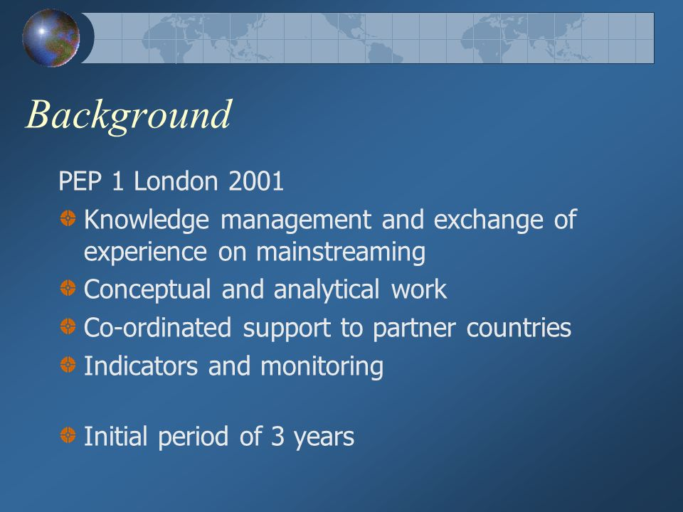 Background PEP 1 London 2001 Knowledge management and exchange of experience on mainstreaming Conceptual and analytical work Co-ordinated support to partner countries Indicators and monitoring Initial period of 3 years