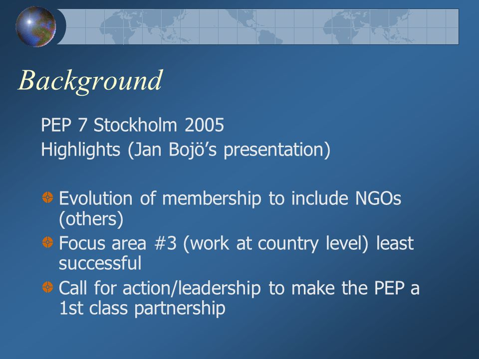 Background PEP 7 Stockholm 2005 Highlights (Jan Bojös presentation) Evolution of membership to include NGOs (others) Focus area #3 (work at country level) least successful Call for action/leadership to make the PEP a 1st class partnership