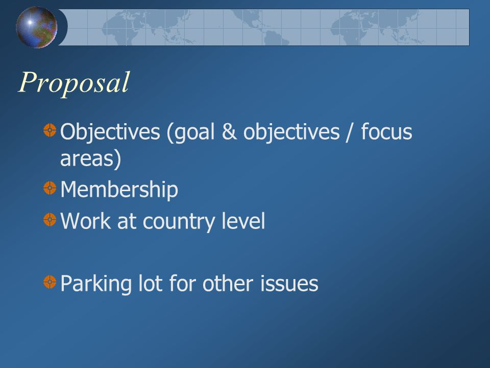 Proposal Objectives (goal & objectives / focus areas) Membership Work at country level Parking lot for other issues