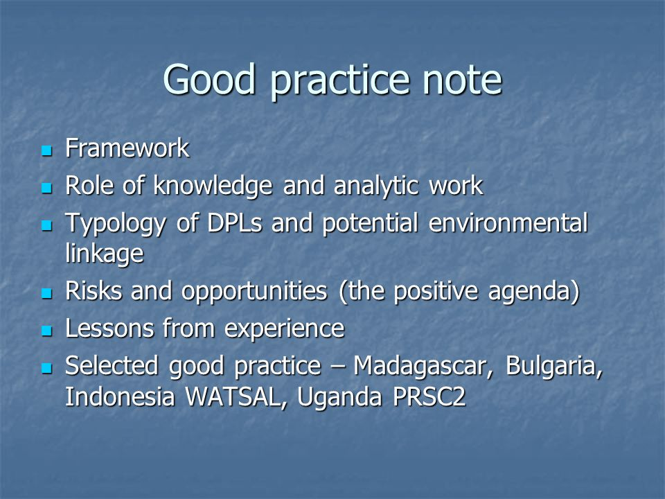Good practice note Framework Framework Role of knowledge and analytic work Role of knowledge and analytic work Typology of DPLs and potential environmental linkage Typology of DPLs and potential environmental linkage Risks and opportunities (the positive agenda) Risks and opportunities (the positive agenda) Lessons from experience Lessons from experience Selected good practice – Madagascar, Bulgaria, Indonesia WATSAL, Uganda PRSC2 Selected good practice – Madagascar, Bulgaria, Indonesia WATSAL, Uganda PRSC2