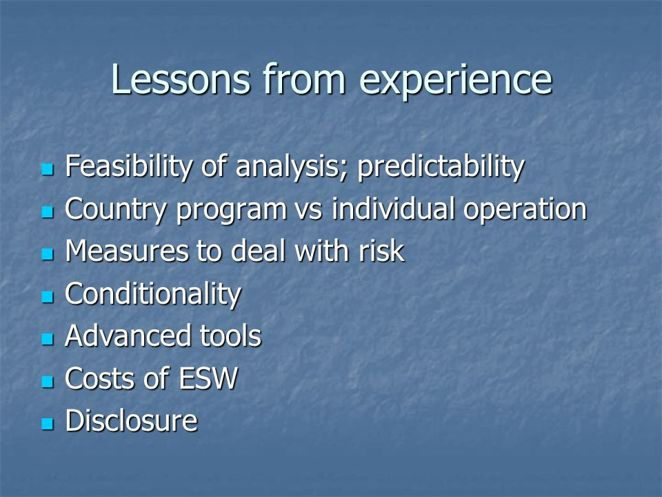 Lessons from experience Feasibility of analysis; predictability Feasibility of analysis; predictability Country program vs individual operation Country program vs individual operation Measures to deal with risk Measures to deal with risk Conditionality Conditionality Advanced tools Advanced tools Costs of ESW Costs of ESW Disclosure Disclosure