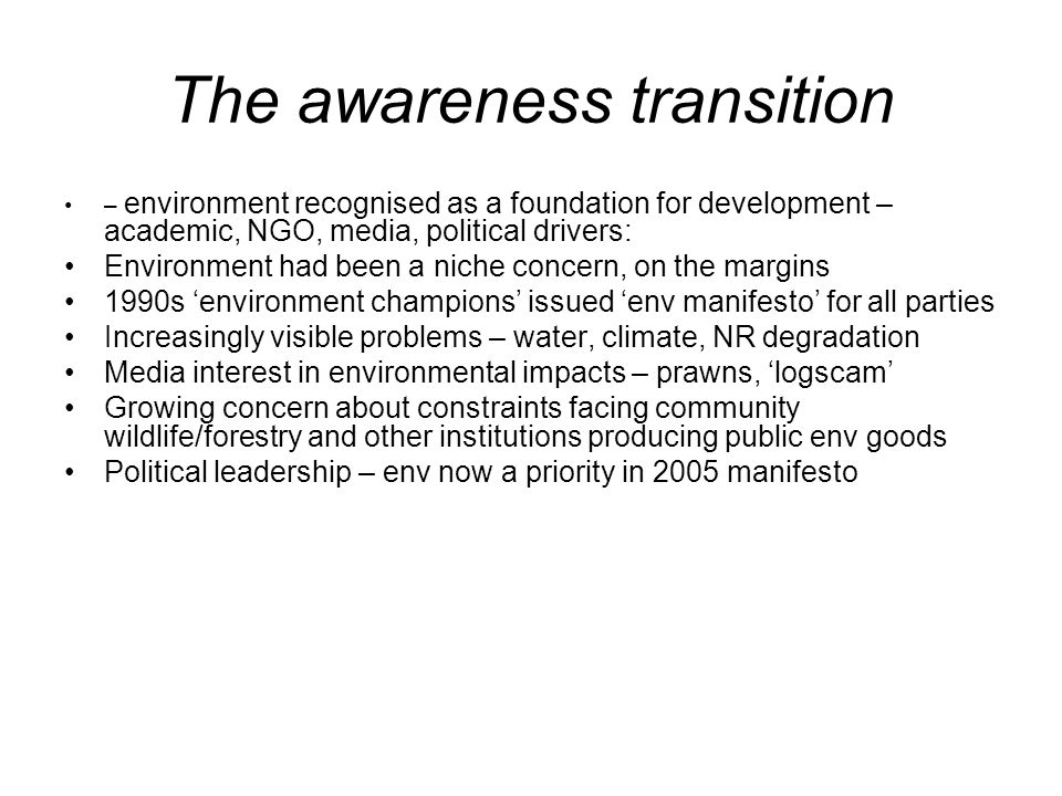 The awareness transition – environment recognised as a foundation for development – academic, NGO, media, political drivers: Environment had been a niche concern, on the margins 1990s environment champions issued env manifesto for all parties Increasingly visible problems – water, climate, NR degradation Media interest in environmental impacts – prawns, logscam Growing concern about constraints facing community wildlife/forestry and other institutions producing public env goods Political leadership – env now a priority in 2005 manifesto