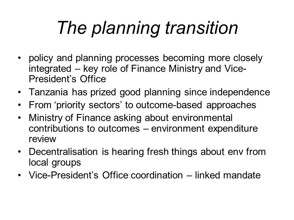The planning transition policy and planning processes becoming more closely integrated – key role of Finance Ministry and Vice- Presidents Office Tanzania has prized good planning since independence From priority sectors to outcome-based approaches Ministry of Finance asking about environmental contributions to outcomes – environment expenditure review Decentralisation is hearing fresh things about env from local groups Vice-Presidents Office coordination – linked mandate