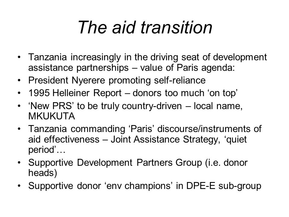 The aid transition Tanzania increasingly in the driving seat of development assistance partnerships – value of Paris agenda: President Nyerere promoting self-reliance 1995 Helleiner Report – donors too much on top New PRS to be truly country-driven – local name, MKUKUTA Tanzania commanding Paris discourse/instruments of aid effectiveness – Joint Assistance Strategy, quiet period… Supportive Development Partners Group (i.e.