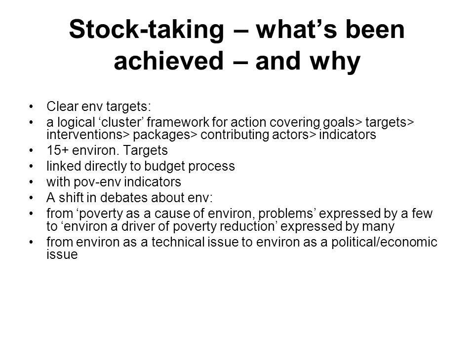Stock-taking – whats been achieved – and why Clear env targets: a logical cluster framework for action covering goals> targets> interventions> packages> contributing actors> indicators 15+ environ.