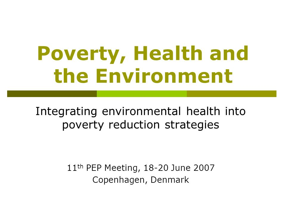 Poverty, Health and the Environment Integrating environmental health into poverty reduction strategies 11 th PEP Meeting, 18-20 June 2007 Copenhagen,