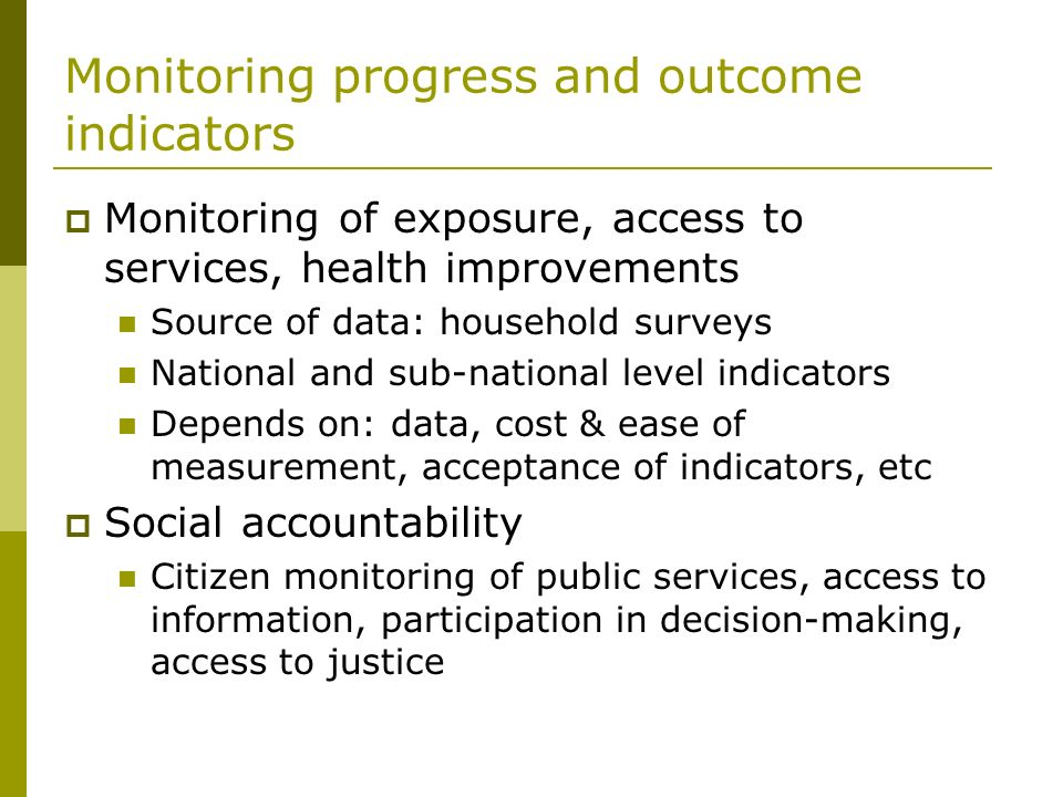 Monitoring progress and outcome indicators Monitoring of exposure, access to services, health improvements Source of data: household surveys National