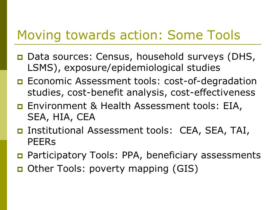 Moving towards action: Some Tools Data sources: Census, household surveys (DHS, LSMS), exposure/epidemiological studies Economic Assessment tools: cos