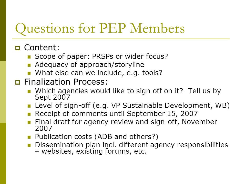 Questions for PEP Members Content: Scope of paper: PRSPs or wider focus? Adequacy of approach/storyline What else can we include, e.g. tools? Finaliza