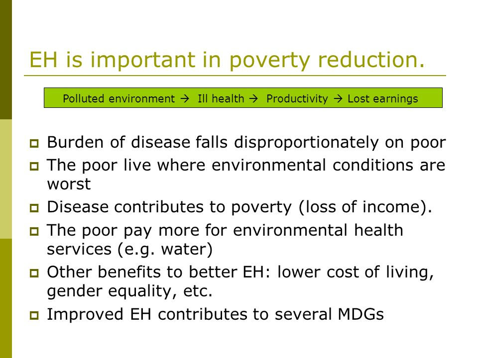 EH is important in poverty reduction. Burden of disease falls disproportionately on poor The poor live where environmental conditions are worst Diseas