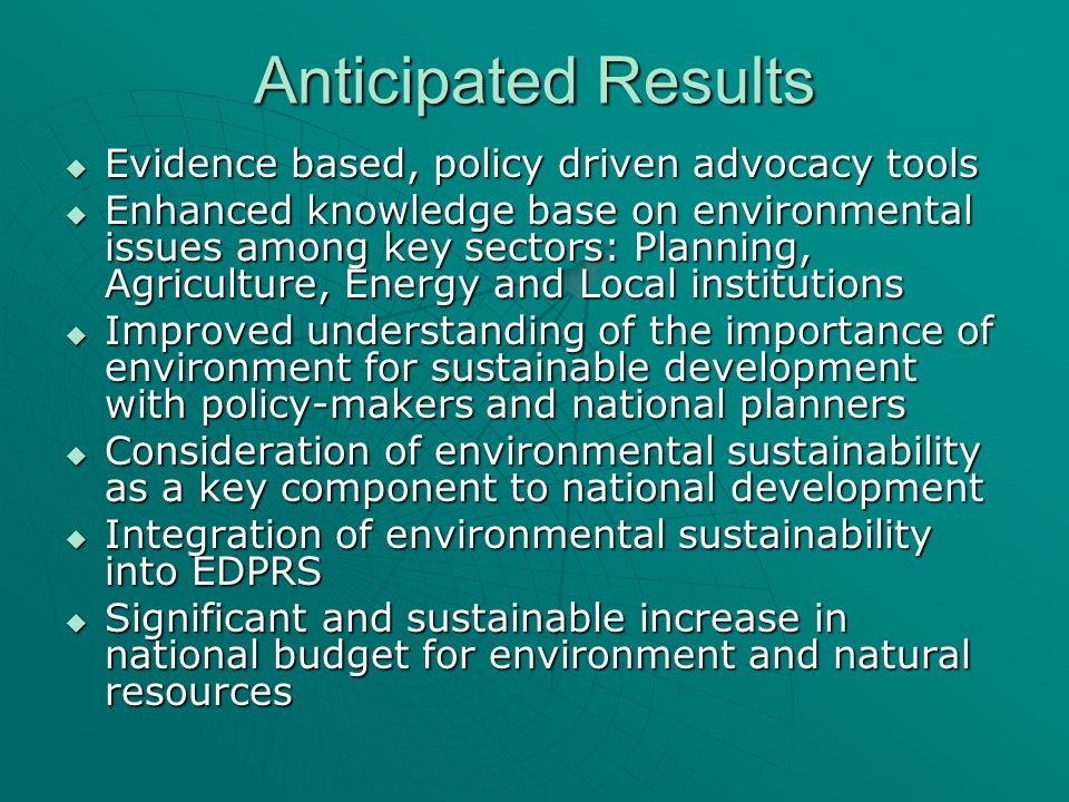 Anticipated Results Evidence based, policy driven advocacy tools Evidence based, policy driven advocacy tools Enhanced knowledge base on environmental