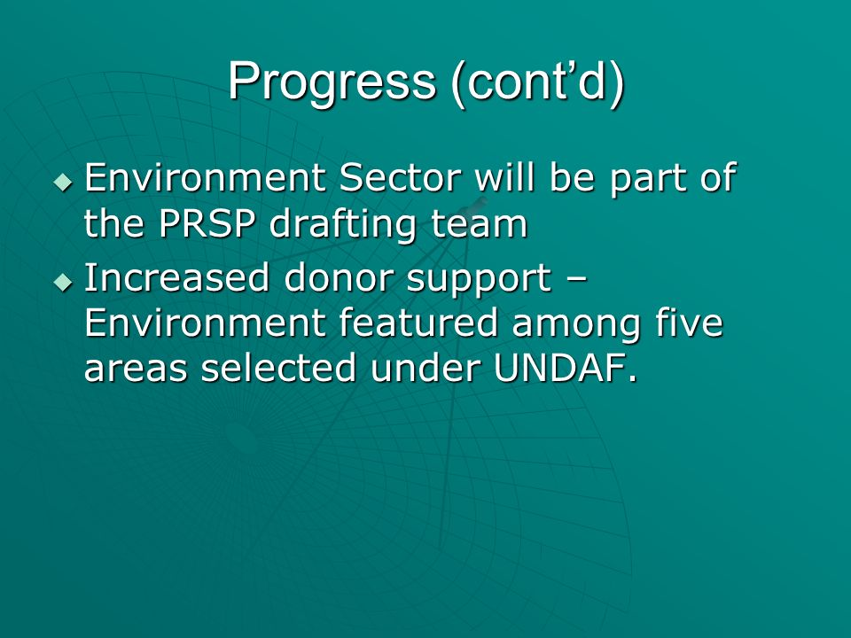 Progress (contd) Environment Sector will be part of the PRSP drafting team Environment Sector will be part of the PRSP drafting team Increased donor s