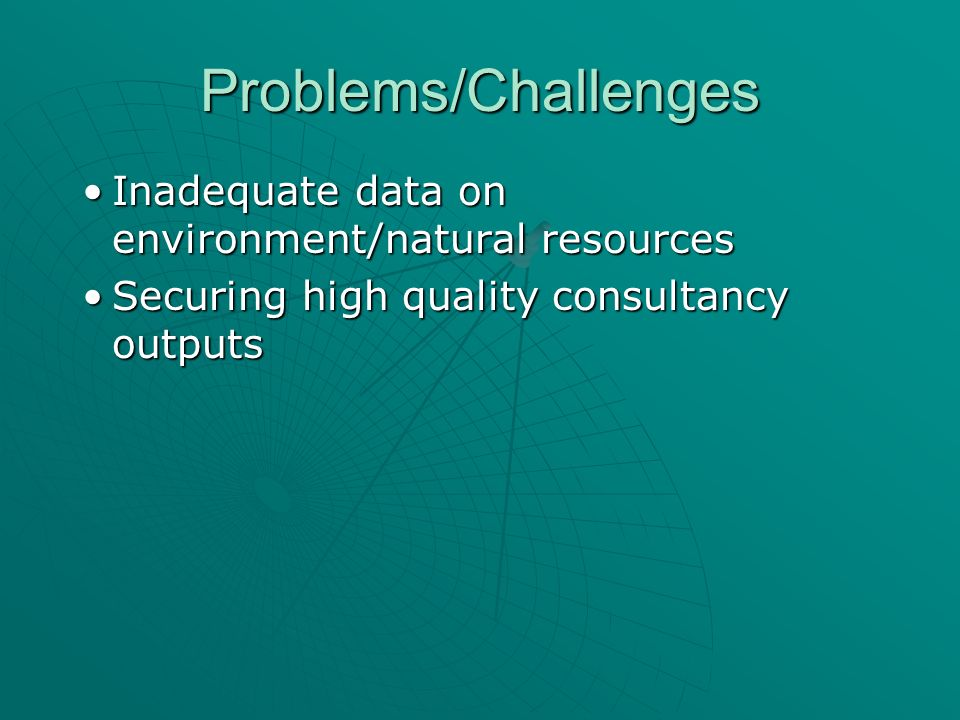 Problems/Challenges Inadequate data on environment/natural resourcesInadequate data on environment/natural resources Securing high quality consultancy