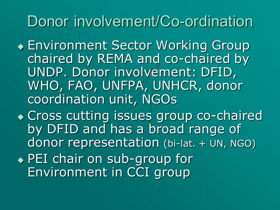 Donor involvement/Co-ordination Environment Sector Working Group chaired by REMA and co-chaired by UNDP. Donor involvement: DFID, WHO, FAO, UNFPA, UNH