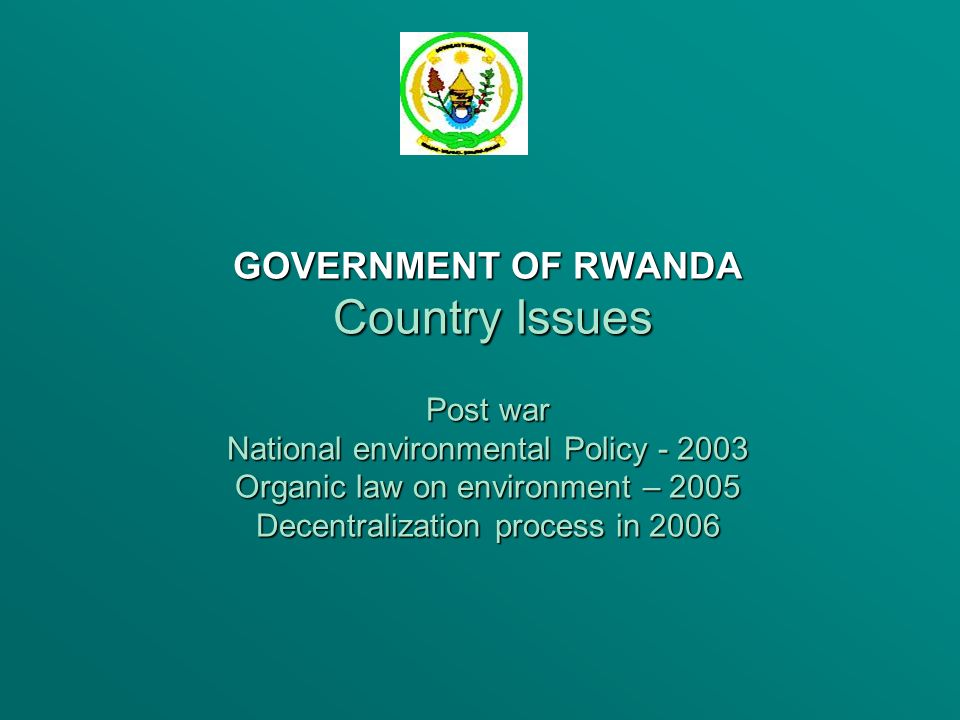 GOVERNMENT OF RWANDA Country Issues Post war National environmental Policy - 2003 Organic law on environment – 2005 Decentralization process in 2006