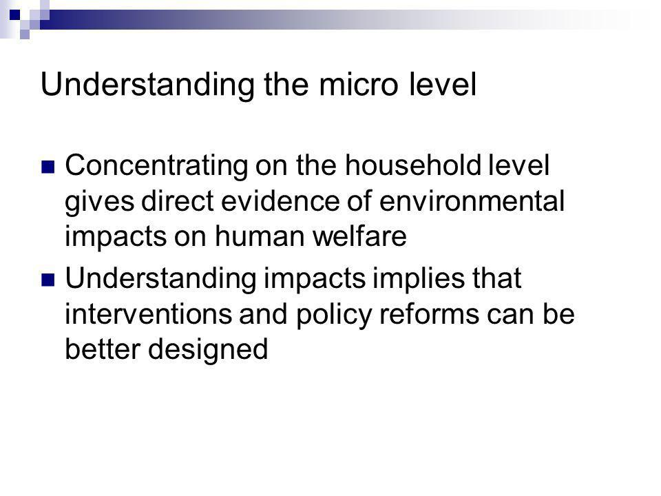 Understanding the micro level Concentrating on the household level gives direct evidence of environmental impacts on human welfare Understanding impacts implies that interventions and policy reforms can be better designed