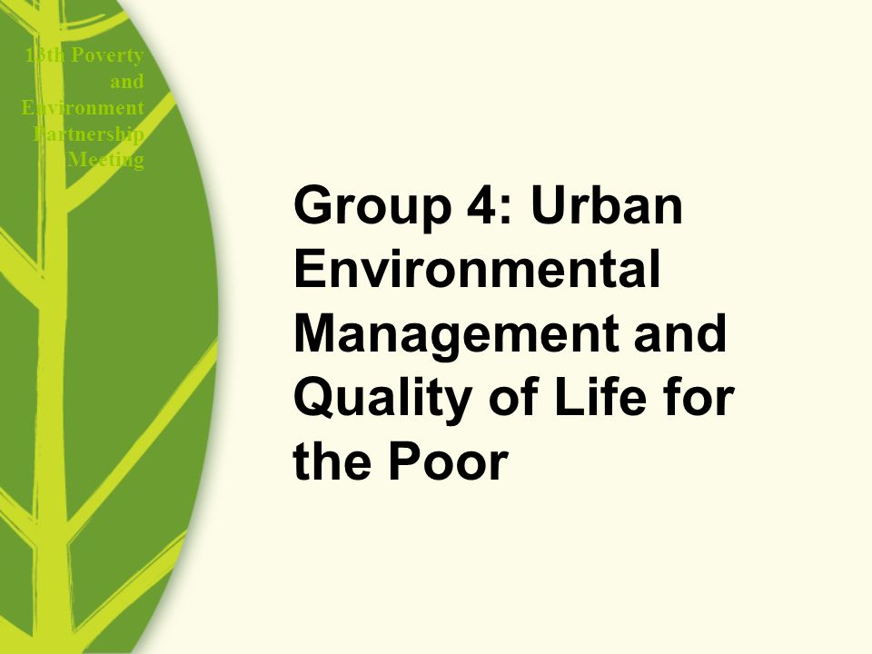 13th Poverty and Environment Partnership Meeting Group 4: Urban Environmental Management and Quality of Life for the Poor