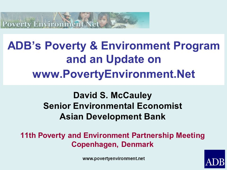 www.povertyenvironment.net ADBs Poverty & Environment Program and an Update on www.PovertyEnvironment.Net David S. McCauley Senior Environmental Econo