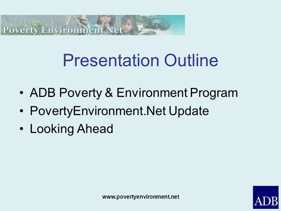 www.povertyenvironment.net Presentation Outline ADB Poverty & Environment Program PovertyEnvironment.Net Update Looking Ahead