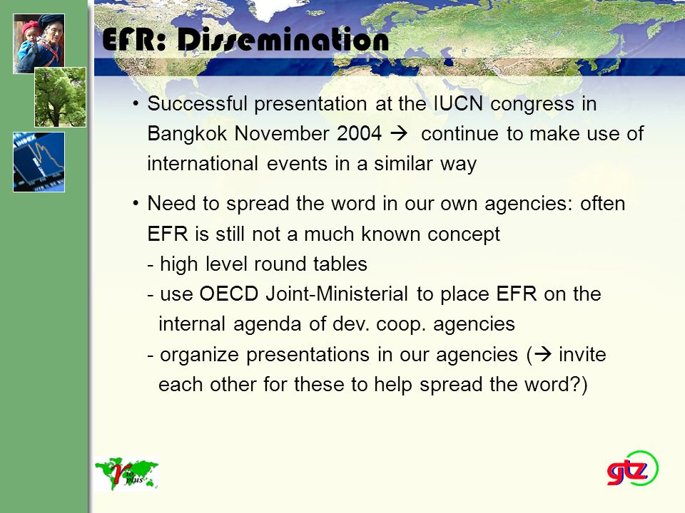 EFR: Pilots For Implementation Supra-Regional: SIDA expands environmental economics doctorate programme; BMZ/GTZ study on EFR instruments in the forest sector in 16 countries Pakistan: SDC and IUCN launching research work on EFR India: UNEP holding seminars on EFR at state level Nicaragua: BMZ/GTZ study on EFR in the forest sector envisaging support to reform process (starting with a governance workshop) Brazil: BMZ/GTZ envisaging support to EFR processes in the forest sector